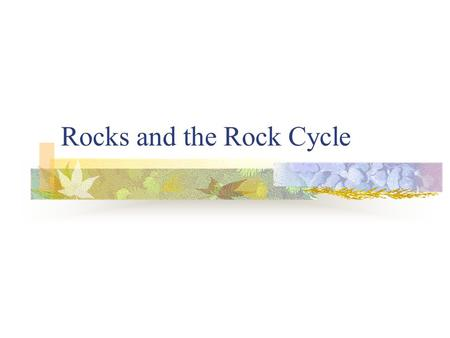 Rocks and the Rock Cycle. Rocks Rocks are formed from minerals. Different kinds of minerals make up different kinds of rocks.