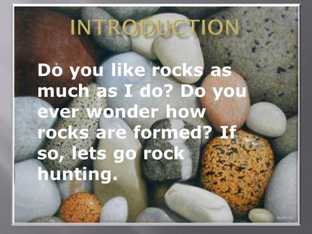Do you like rocks as much as I do? Do you ever wonder how rocks are formed? If so, lets go rock hunting.
