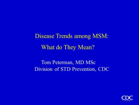 Disease Trends among MSM: What do They Mean? Tom Peterman, MD MSc Division of STD Prevention, CDC.