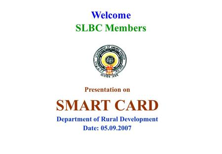 Welcome SLBC Members Presentation on SMART CARD Department of Rural Development Date: 05.09.2007.