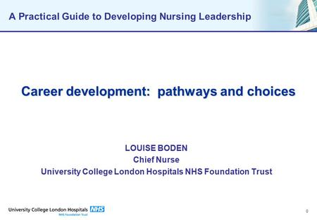 0 A Practical Guide to Developing Nursing Leadership Career development: pathways and choices LOUISE BODEN Chief Nurse University College London Hospitals.