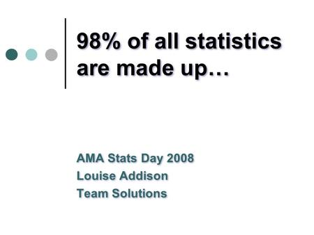 98% of all statistics are made up… AMA Stats Day 2008 Louise Addison Team Solutions AMA Stats Day 2008 Louise Addison Team Solutions.
