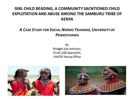 GIRL CHILD BEADING, A COMMUNITY SACNTIONED CHILD EXPLOTATION AND ABUSE AMONG THE SAMBURU TRIBE OF KENYA A C ASE S TUDY FOR S OCIAL N ORMS T RAINING, U.