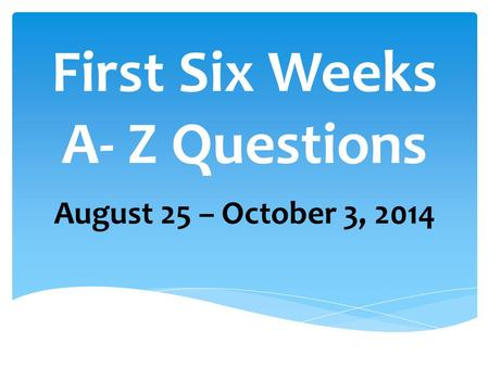 First Six Weeks A- Z Questions August 25 – October 3, 2014.
