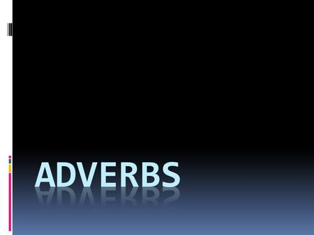 Adverbs modify verbs, adjectives, and other adverbs. Think of it this way: ADVERB.