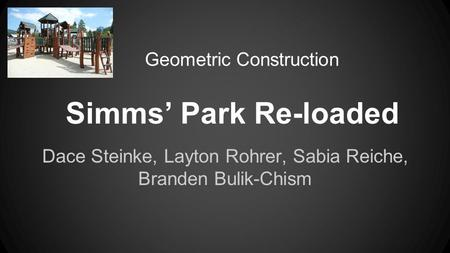 Simms' Park Re-loaded Dace Steinke, Layton Rohrer, Sabia Reiche, Branden Bulik-Chism Geometric Construction.