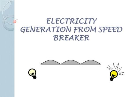 ELECTRICITY GENERATION FROM SPEED BREAKER