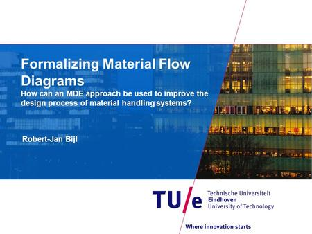 Formalizing Material Flow Diagrams How can an MDE approach be used to improve the design process of material handling systems? Robert-Jan Bijl.
