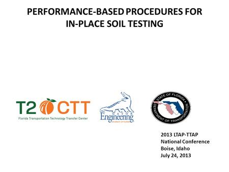 PERFORMANCE-BASED PROCEDURES FOR IN-PLACE SOIL TESTING 2013 LTAP-TTAP National Conference Boise, Idaho July 24, 2013.