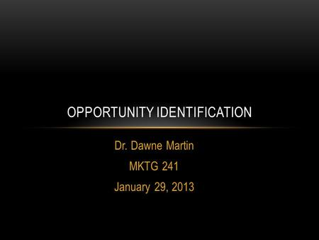 Dr. Dawne Martin MKTG 241 January 29, 2013 OPPORTUNITY IDENTIFICATION.