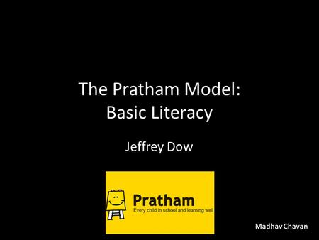 The Pratham Model: Basic Literacy Jeffrey Dow Madhav Chavan.