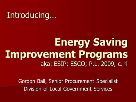 Energy Saving Improvement Programs aka: ESIP; ESCO; P.L. 2009, c. 4 Gordon Ball, Senior Procurement Specialist Division of Local Government Services Introducing…