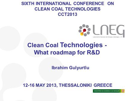 Ibrahim Gulyurtlu Clean Coal Technologies - What roadmap for R&D SIXTH INTERNATIONAL CONFERENCE ON CLEAN COAL TECHNOLOGIES CCT2013 12-16 MAY 2013, THESSALONIKI.