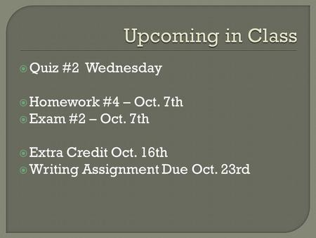  Quiz #2 Wednesday  Homework #4 – Oct. 7th  Exam #2 – Oct. 7th  Extra Credit Oct. 16th  Writing Assignment Due Oct. 23rd.