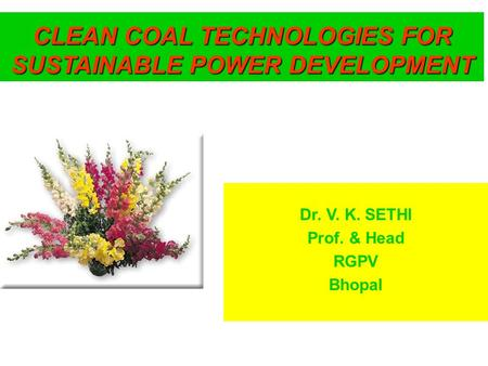 Dr. V. K. SETHI Prof. & Head RGPV Bhopal CLEAN COAL TECHNOLOGIES FOR SUSTAINABLE POWER DEVELOPMENT.