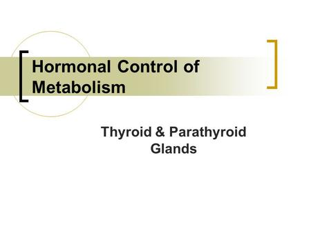 Hormonal Control of Metabolism Thyroid & Parathyroid Glands.