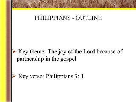 PHILIPPIANS - OUTLINE  Key theme: The joy of the Lord because of partnership in the gospel  Key verse: Philippians 3: 1.
