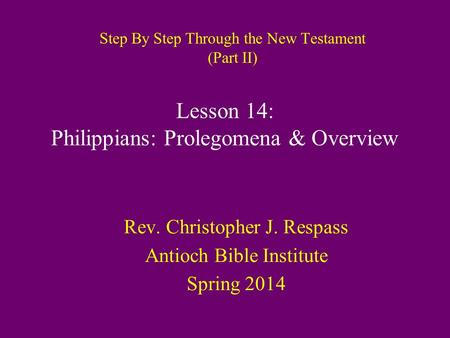 Step By Step Through the New Testament (Part II) Rev. Christopher J. Respass Antioch Bible Institute Spring 2014 Lesson 14: Philippians: Prolegomena &