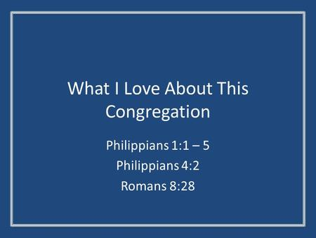 What I Love About This Congregation Philippians 1:1 – 5 Philippians 4:2 Romans 8:28.