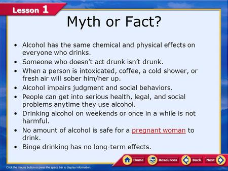 Lesson 1 Myth or Fact? Alcohol has the same chemical and physical effects on everyone who drinks. Someone who doesn't act drunk isn't drunk. When a person.