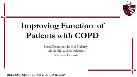 BELLARMINE UNIVERSITY, LOUISVILLE, KY Improving Function of Patients with COPD Sarah Demarest, Rachel Flaherty, Ali Hafele, & Beth Niebuhr Bellarmine University.