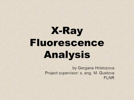 X-Ray Fluorescence Analysis by Gergana Hristozova Project supervisor: s. eng. M. Gustova FLNR.