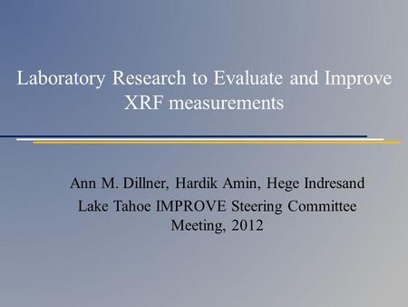 Laboratory Research to Evaluate and Improve XRF measurements Ann M. Dillner, Hardik Amin, Hege Indresand Lake Tahoe IMPROVE Steering Committee Meeting,