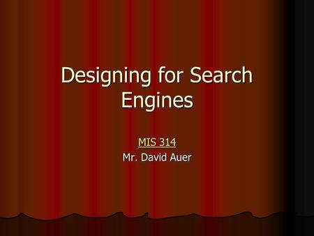 Designing for Search Engines MIS 314 MIS 314 Mr. David Auer.