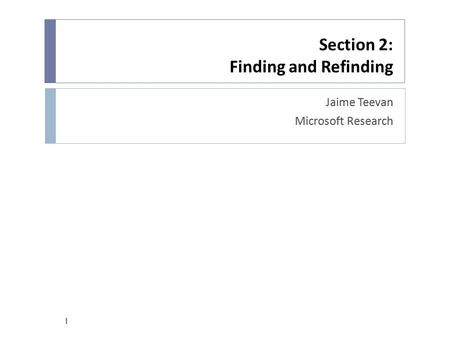 Section 2: Finding and Refinding Jaime Teevan Microsoft Research 1.