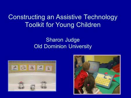 Constructing an Assistive Technology Toolkit for Young Children Sharon Judge Old Dominion University.