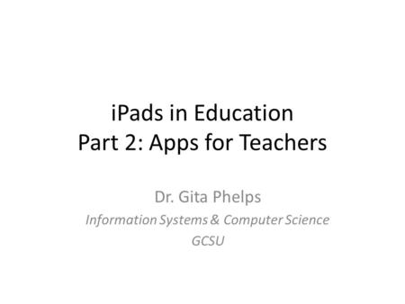 IPads in Education Part 2: Apps for Teachers Dr. Gita Phelps Information Systems & Computer Science GCSU.