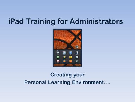 IPad Training for Administrators Creating your Personal Learning Environment….