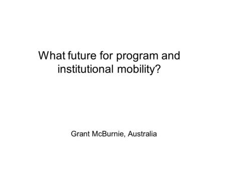 What future for program and institutional mobility? Grant McBurnie, Australia.