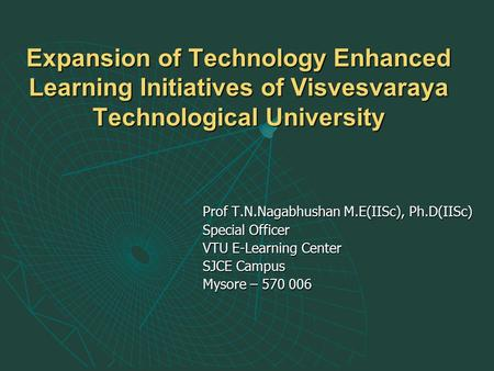 Expansion of Technology Enhanced Learning Initiatives of Visvesvaraya Technological University Prof T.N.Nagabhushan M.E(IISc), Ph.D(IISc) Special Officer.