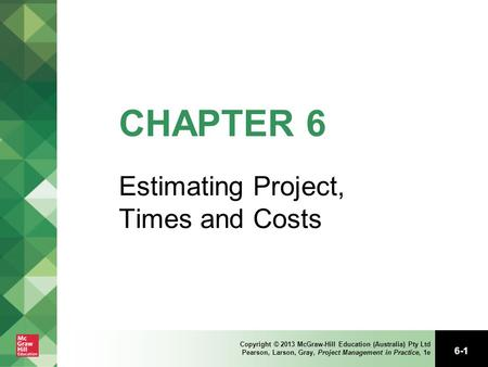 6-1 Copyright © 2013 McGraw-Hill Education (Australia) Pty Ltd Pearson, Larson, Gray, Project Management in Practice, 1e CHAPTER 6 Estimating Project,