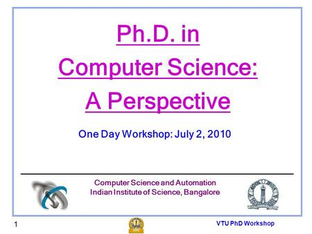 VTU PhD Workshop 1 Ph.D. in Computer Science: A Perspective One Day Workshop: July 2, 2010 Computer Science and Automation Indian Institute of Science,