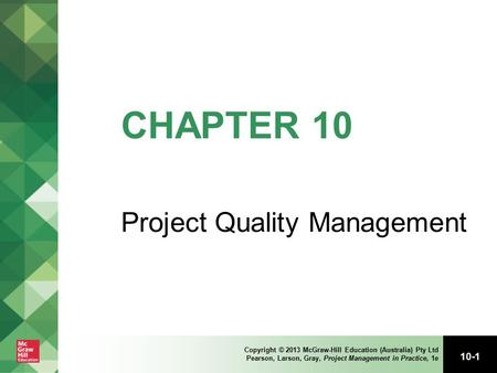 10-1 Copyright © 2013 McGraw-Hill Education (Australia) Pty Ltd Pearson, Larson, Gray, Project Management in Practice, 1e CHAPTER 10 Project Quality Management.