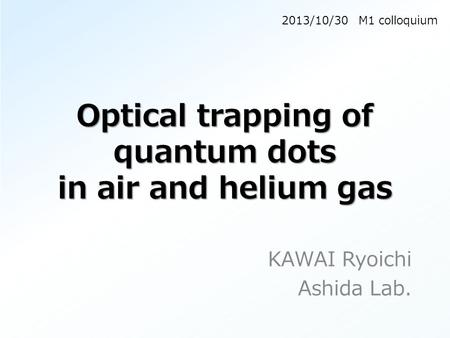 Optical trapping of quantum dots in air and helium gas KAWAI Ryoichi Ashida Lab. 2013/10/30 M1 colloquium.