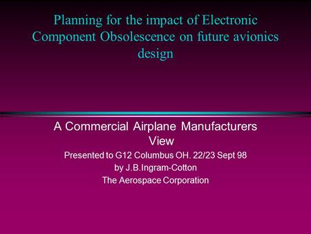 Planning for the impact of Electronic Component Obsolescence on future avionics design A Commercial Airplane Manufacturers View Presented to G12 Columbus.