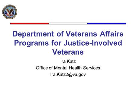 Department of Veterans Affairs Programs for Justice-Involved Veterans Ira Katz Office of Mental Health Services