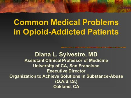 Common Medical Problems in Opioid-Addicted Patients Diana L. Sylvestre, MD Assistant Clinical Professor of Medicine University of CA, San Francisco Executive.