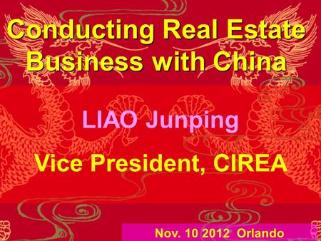 Conducting Real Estate Business with China LIAO Junping Vice President, CIREA Nov. 10 2012 Orlando.