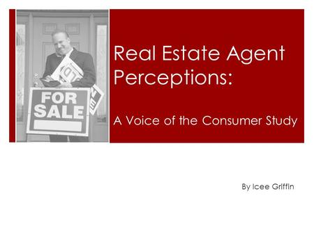 Real Estate Agent Perceptions: By Icee Griffin A Voice of the Consumer Study.