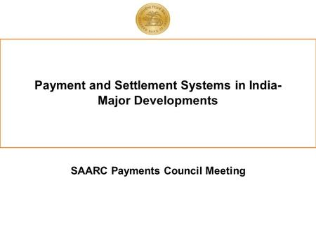 Payment and Settlement Systems in India- Major Developments SAARC Payments Council Meeting.