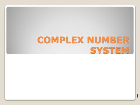 COMPLEX NUMBER SYSTEM 1. COMPLEX NUMBER NUMBER OF THE FORM C= a+Jb a = real part of C b = imaginary part. 2.