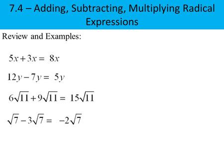 Review and Examples: 7.4 – Adding, Subtracting, Multiplying Radical Expressions.