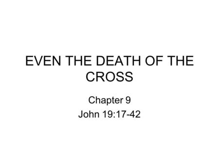 EVEN THE DEATH OF THE CROSS Chapter 9 John 19:17-42.