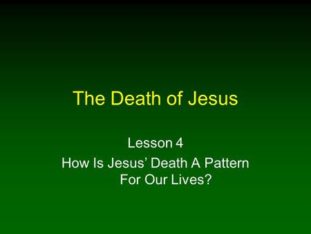 The Death of Jesus Lesson 4 How Is Jesus' Death A Pattern For Our Lives?