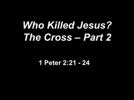 Who Killed Jesus? The Cross – Part 2 1 Peter 2:21 - 24.