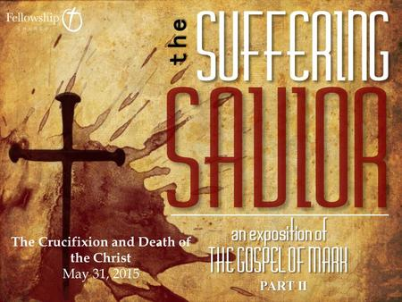 PART II The Crucifixion and Death of the Christ May 31, 2015.